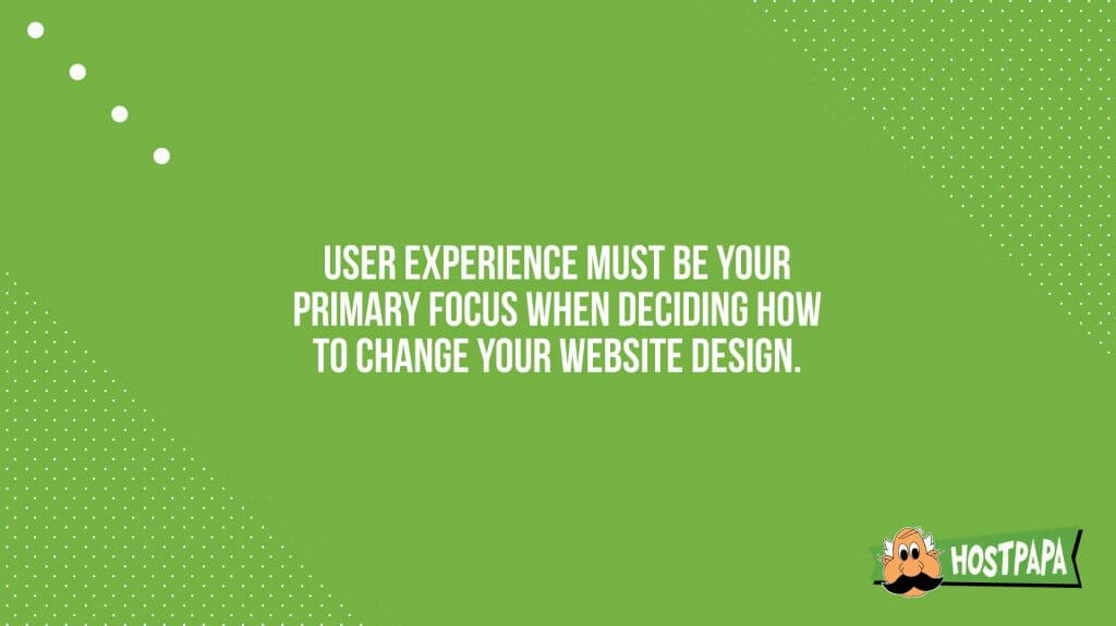 User experience must be your primary focus when deciding how to change your website
